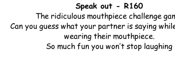 Speak out - R160 The ridiculous mouthpiece challenge game. Can you guess what your partner is saying while they are wearing their mouthpiece.   So much fun you won't stop laughing